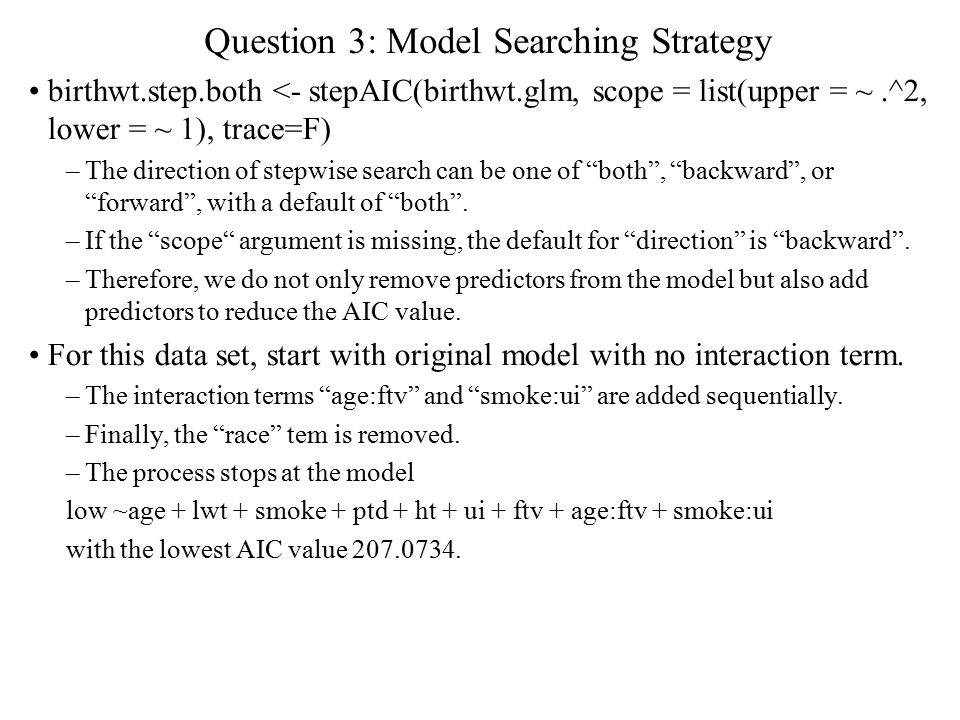 Question 3: Model Searching Strategy birthwt.step.both <- stepAIC(birthwt.glm, scope = list(upper = ~.^2, lower = ~ 1), trace=F) –The direction of stepwise search can be one of both , backward , or forward , with a default of both .