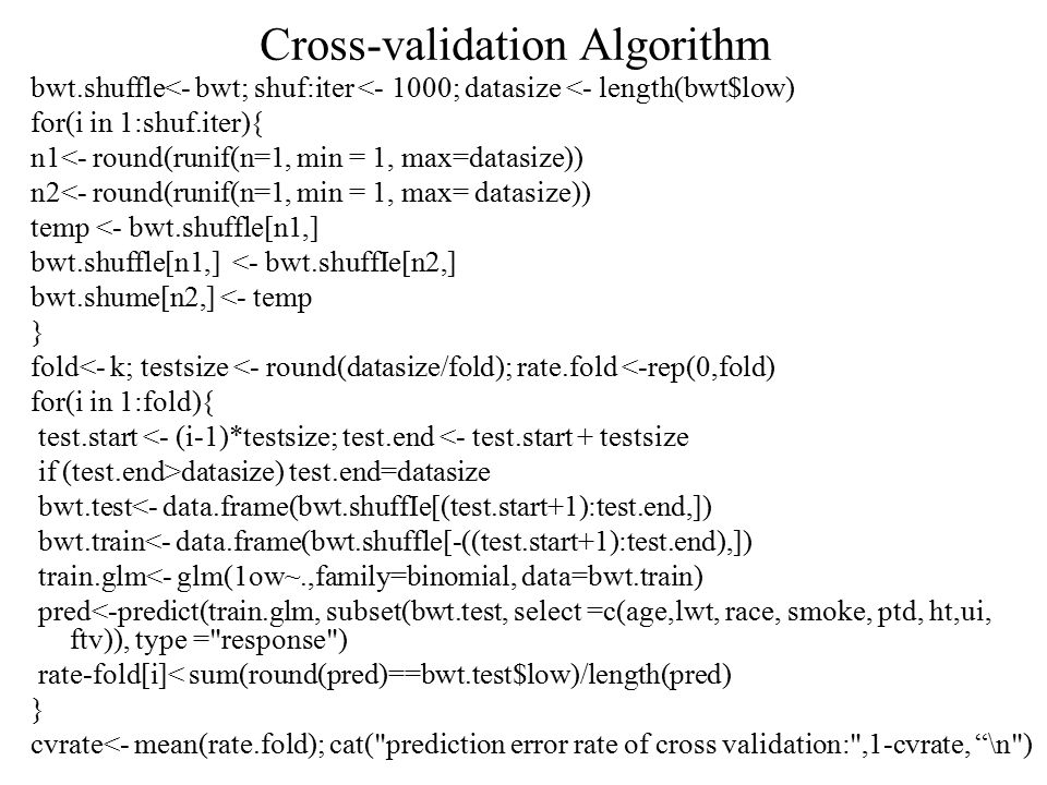 Cross-validation Algorithm bwt.shuffle<- bwt; shuf:iter <- 1000; datasize <- length(bwt$low) for(i in 1:shuf.iter){ n1<- round(runif(n=1, min = 1, max=datasize)) n2<- round(runif(n=1, min = 1, max= datasize)) temp <- bwt.shuffle[n1,] bwt.shuffle[n1,] <- bwt.shuffIe[n2,] bwt.shume[n2,] <- temp } fold<- k; testsize <- round(datasize/fold); rate.fold <-rep(0,fold) for(i in 1:fold){ test.start <- (i-1)*testsize; test.end <- test.start + testsize if (test.end>datasize) test.end=datasize bwt.test<- data.frame(bwt.shuffIe[(test.start+1):test.end,]) bwt.train<- data.frame(bwt.shuffle[-((test.start+1):test.end),]) train.glm<- glm(1ow~.,family=binomial, data=bwt.train) pred<-predict(train.glm, subset(bwt.test, select =c(age,lwt, race, smoke, ptd, ht,ui, ftv)), type = response ) rate-fold[i]< sum(round(pred)==bwt.test$low)/length(pred) } cvrate<- mean(rate.fold); cat( prediction error rate of cross validation: ,1-cvrate, \n )