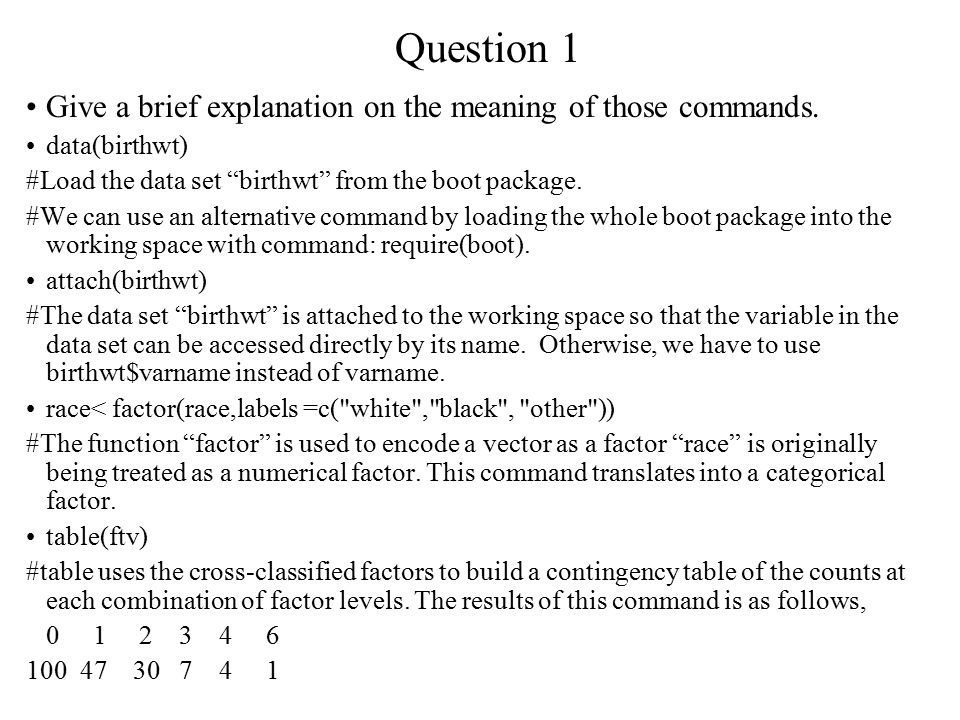 Question 1 ftv<-factor( ftv) #The function factor is used to encode a vector as a factor levels(ftv)[-(1:2)]< 2+ # This command transfers the levels of ftv into three: 0 , 1 , and 2+. #2.Convert ptl to two levels and name the new variable as ptd.