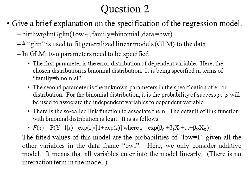 """Question 2 Give a brief explanation on the specification of the regression model. –birthwtglmGglm(1ow~., family=binomial,data =bwt) –# """"glm"""" is used t"""