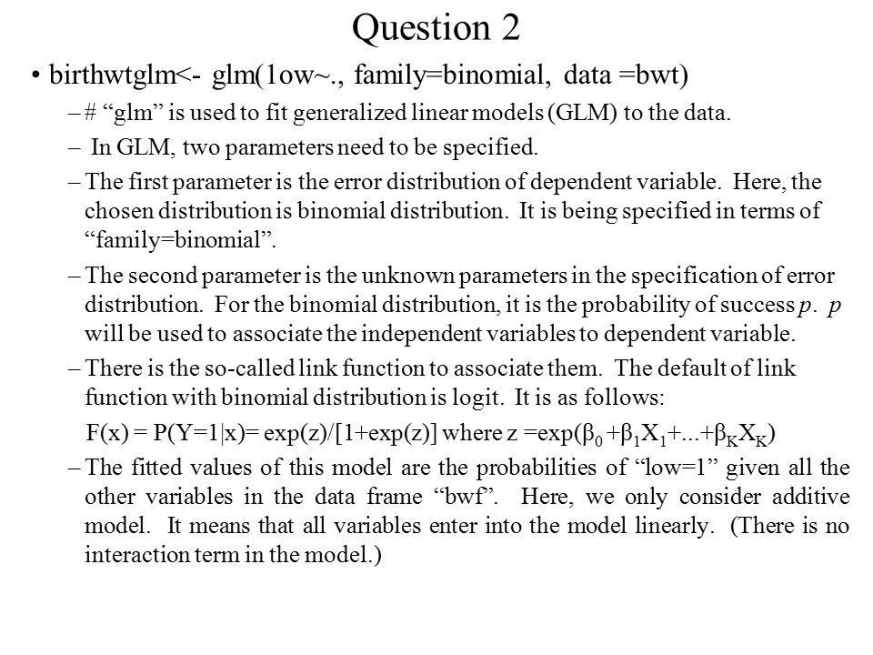 Question 2 birthwtglm<- glm(1ow~., family=binomial, data =bwt) –# glm is used to fit generalized linear models (GLM) to the data.