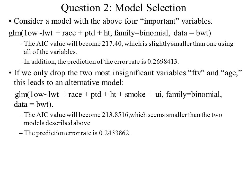 """Question 2: Model Selection Consider a model with the above four """"important"""" variables. glm(1ow~lwt + race + ptd + ht, family=binomial, data = bwt) –T"""