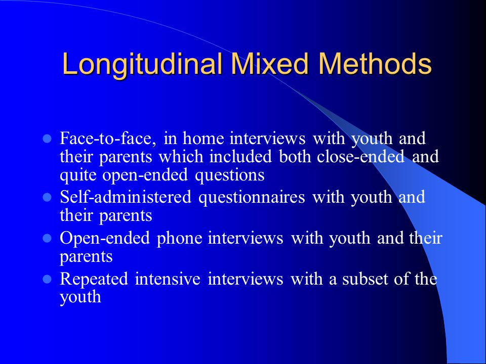 Longitudinal Mixed Methods Longitudinal Mixed Methods Face-to-face, in home interviews with youth and their parents which included both close-ended and quite open-ended questions Self-administered questionnaires with youth and their parents Open-ended phone interviews with youth and their parents Repeated intensive interviews with a subset of the youth