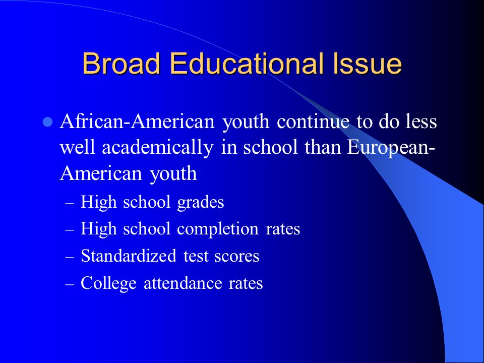 Broad Educational Issue African-American youth continue to do less well academically in school than European- American youth – High school grades – High school completion rates – Standardized test scores – College attendance rates