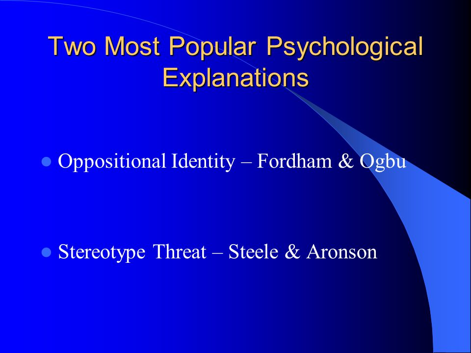 Two Most Popular Psychological Explanations Oppositional Identity – Fordham & Ogbu Stereotype Threat – Steele & Aronson