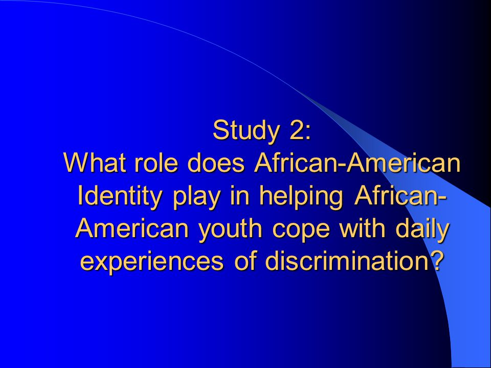 Study 2: What role does African-American Identity play in helping African- American youth cope with daily experiences of discrimination
