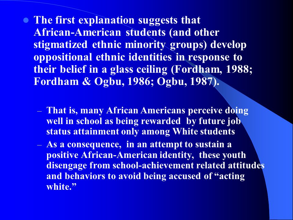 The second explanation - Stereotype Threat - (Claude Steele) argues that: - African American youth believe that others think they are not as smart as European-American youth - This belief raises their anxiety - To cope with these anxieties, African-American youth will detach their self-esteem from academic achievement - Leading to a lowering of the personal importance placed on academic achievement - Although there is no explicit reference to racial identity, one might suggest that the higher one's racial identity the more likely one would be affected by stereotype threat