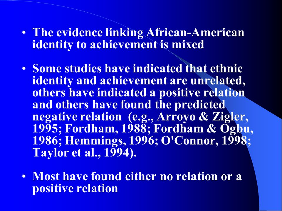The evidence linking African ‑ American identity to achievement is mixed Some studies have indicated that ethnic identity and achievement are unrelated, others have indicated a positive relation and others have found the predicted negative relation (e.g., Arroyo & Zigler, 1995; Fordham, 1988; Fordham & Ogbu, 1986; Hemmings, 1996; O Connor, 1998; Taylor et al., 1994).
