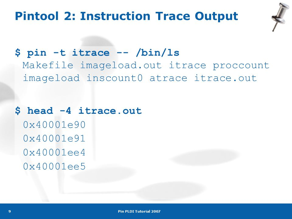 Pin PLDI Tutorial 2007 9 Pintool 2: Instruction Trace Output $ pin -t itrace -- /bin/ls Makefile imageload.out itrace proccount imageload inscount0 atrace itrace.out $ head -4 itrace.out 0x40001e90 0x40001e91 0x40001ee4 0x40001ee5