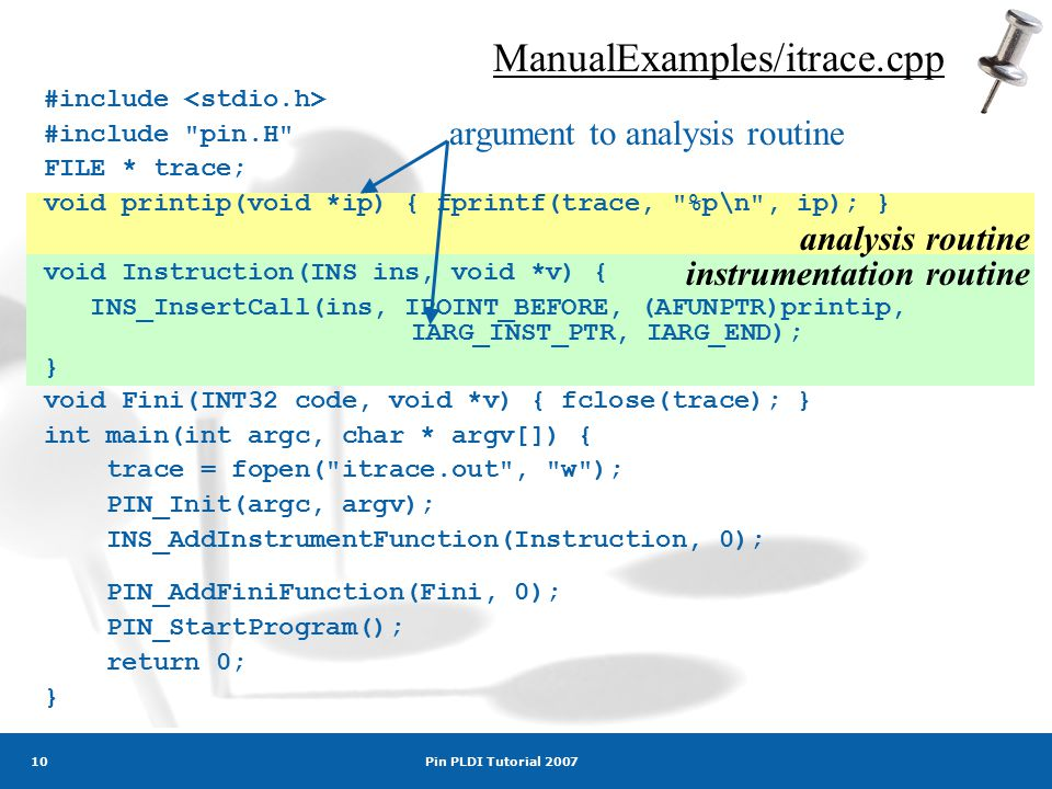 Pin PLDI Tutorial 2007 10 ManualExamples/itrace.cpp argument to analysis routine analysis routine instrumentation routine #include #include pin.H FILE * trace; void printip(void *ip) { fprintf(trace, %p\n , ip); } void Instruction(INS ins, void *v) { INS_InsertCall(ins, IPOINT_BEFORE, (AFUNPTR)printip, IARG_INST_PTR, IARG_END); } void Fini(INT32 code, void *v) { fclose(trace); } int main(int argc, char * argv[]) { trace = fopen( itrace.out , w ); PIN_Init(argc, argv); INS_AddInstrumentFunction(Instruction, 0); PIN_AddFiniFunction(Fini, 0); PIN_StartProgram(); return 0; }
