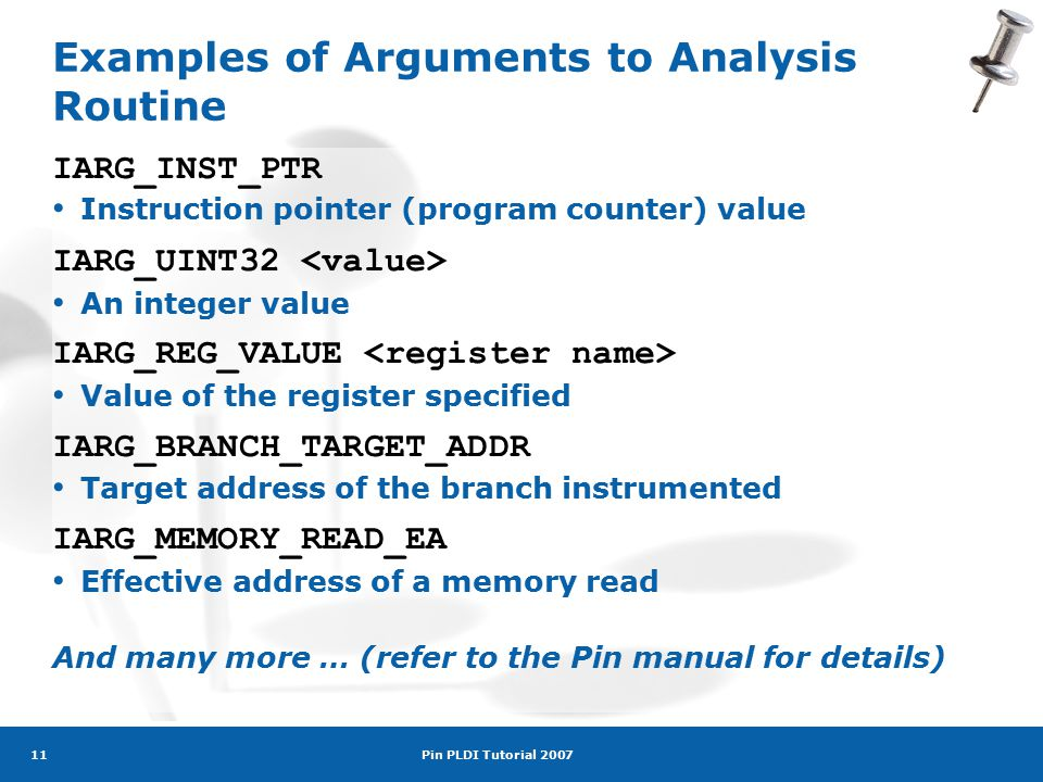 Pin PLDI Tutorial 2007 11 Examples of Arguments to Analysis Routine IARG_INST_PTR Instruction pointer (program counter) value IARG_UINT32 An integer value IARG_REG_VALUE Value of the register specified IARG_BRANCH_TARGET_ADDR Target address of the branch instrumented IARG_MEMORY_READ_EA Effective address of a memory read And many more … (refer to the Pin manual for details)