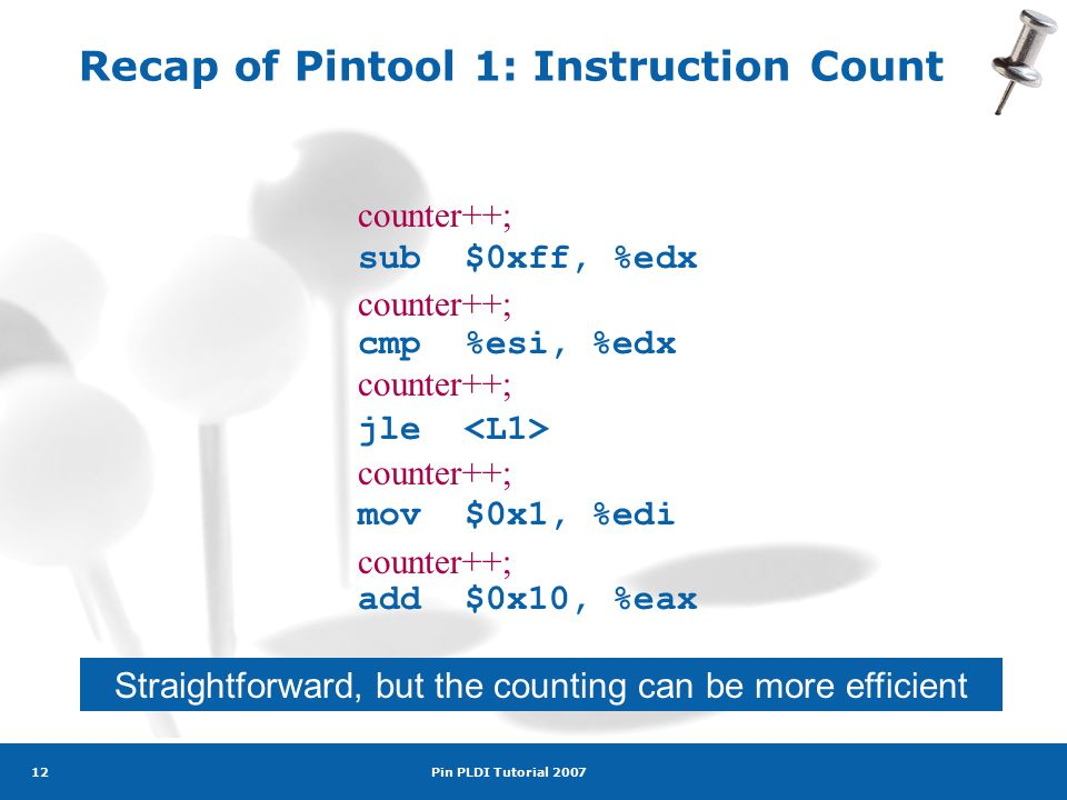 Pin PLDI Tutorial 2007 12 Recap of Pintool 1: Instruction Count sub$0xff, %edx cmp%esi, %edx jle mov$0x1, %edi add$0x10, %eax counter++; Straightforward, but the counting can be more efficient