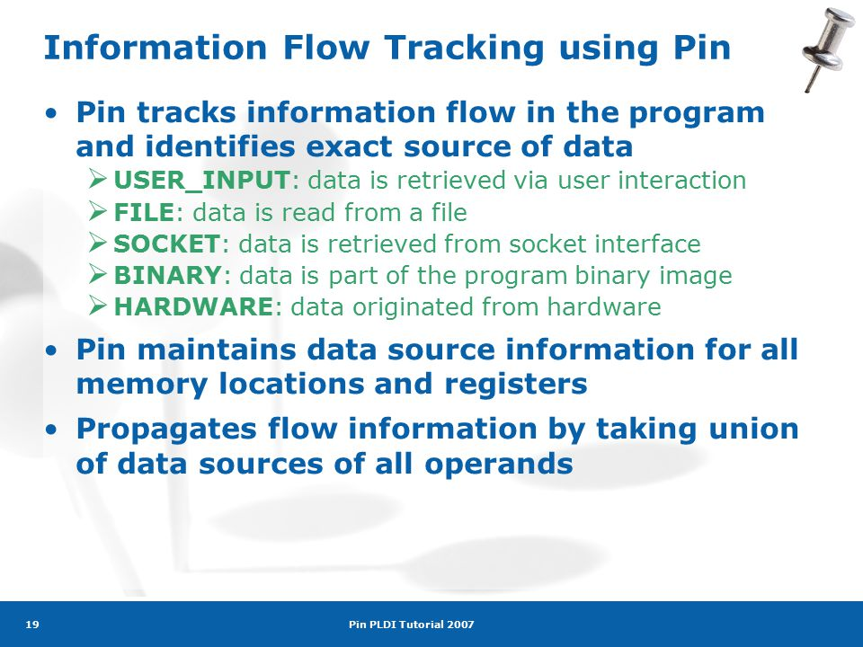 Pin PLDI Tutorial 2007 19 Information Flow Tracking using Pin Pin tracks information flow in the program and identifies exact source of data  USER_INPUT: data is retrieved via user interaction  FILE: data is read from a file  SOCKET: data is retrieved from socket interface  BINARY: data is part of the program binary image  HARDWARE: data originated from hardware Pin maintains data source information for all memory locations and registers Propagates flow information by taking union of data sources of all operands