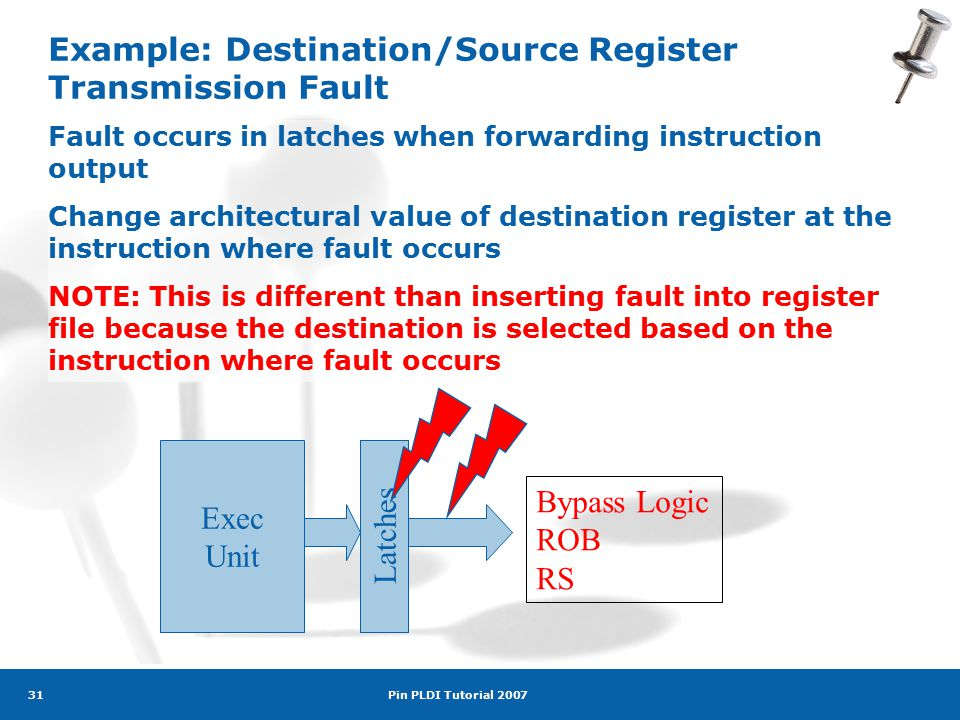 Pin PLDI Tutorial 2007 31 Example: Destination/Source Register Transmission Fault Fault occurs in latches when forwarding instruction output Change architectural value of destination register at the instruction where fault occurs NOTE: This is different than inserting fault into register file because the destination is selected based on the instruction where fault occurs Exec Unit Latches Bypass Logic ROB RS