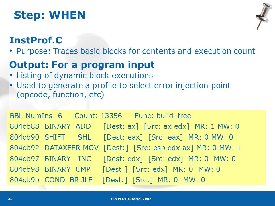 Pin PLDI Tutorial 2007 35 Step: WHEN InstProf.C Purpose: Traces basic blocks for contents and execution count Output: For a program input Listing of dynamic block executions Used to generate a profile to select error injection point (opcode, function, etc) BBL NumIns: 6 Count: 13356 Func: build_tree 804cb88 BINARY ADD [Dest: ax] [Src: ax edx] MR: 1 MW: 0 804cb90 SHIFT SHL [Dest: eax] [Src: eax] MR: 0 MW: 0 804cb92 DATAXFER MOV [Dest:] [Src: esp edx ax] MR: 0 MW: 1 804cb97 BINARY INC [Dest: edx] [Src: edx] MR: 0 MW: 0 804cb98 BINARY CMP [Dest:] [Src: edx] MR: 0 MW: 0 804cb9b COND_BR JLE [Dest:] [Src:] MR: 0 MW: 0