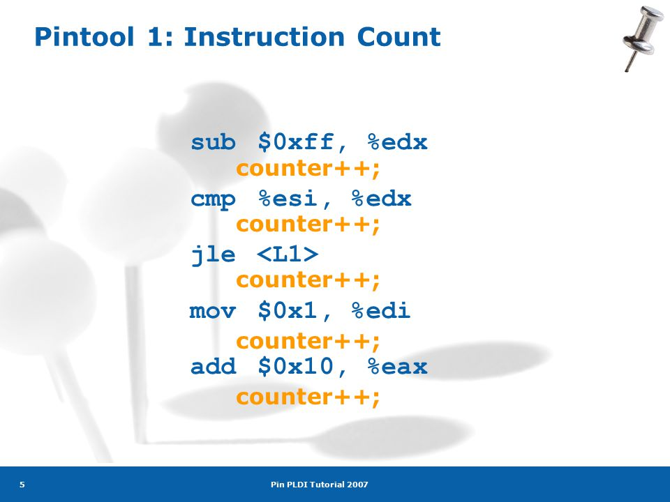 Pin PLDI Tutorial 2007 5 Pintool 1: Instruction Count sub$0xff, %edx cmp%esi, %edx jle mov$0x1, %edi add$0x10, %eax counter++;