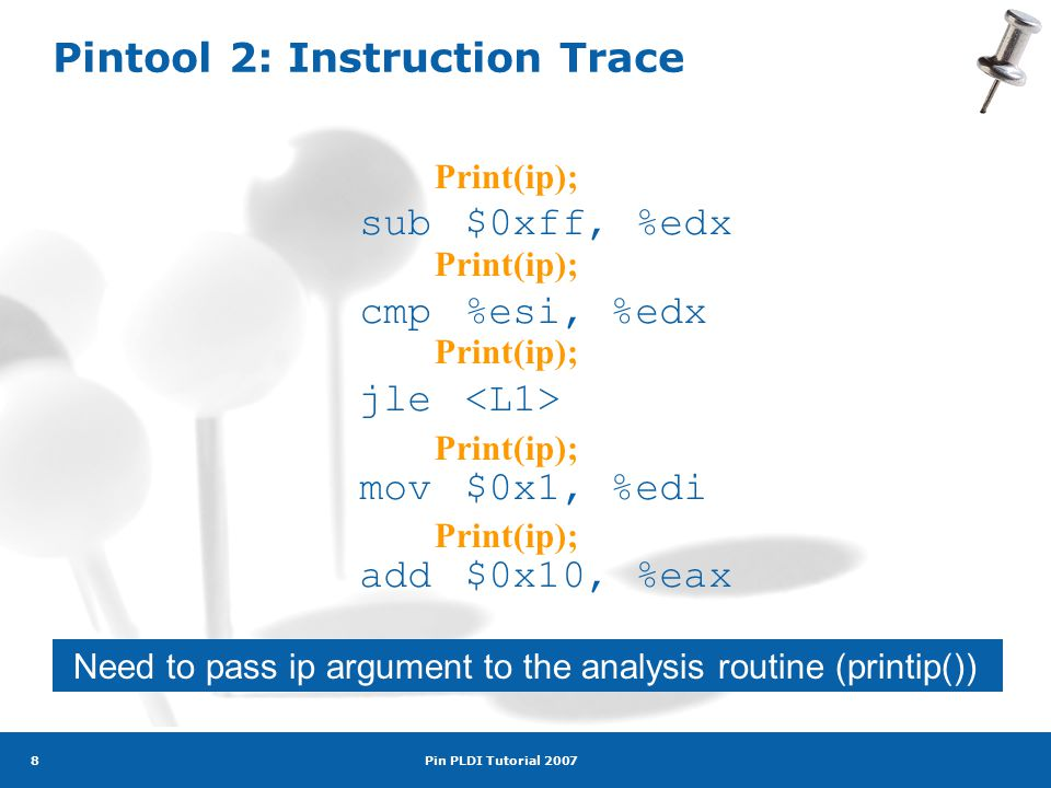 Pin PLDI Tutorial 2007 8 Pintool 2: Instruction Trace sub$0xff, %edx cmp%esi, %edx jle mov$0x1, %edi add$0x10, %eax Print(ip); Need to pass ip argument to the analysis routine (printip())