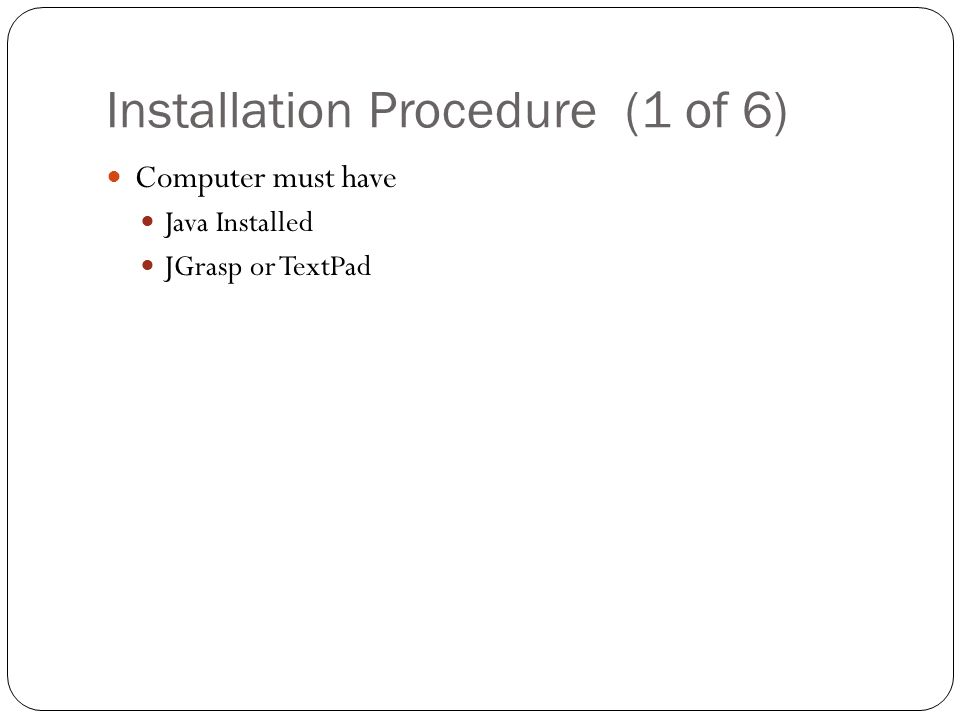Installation Procedure (1 of 6) Computer must have Java Installed JGrasp or TextPad