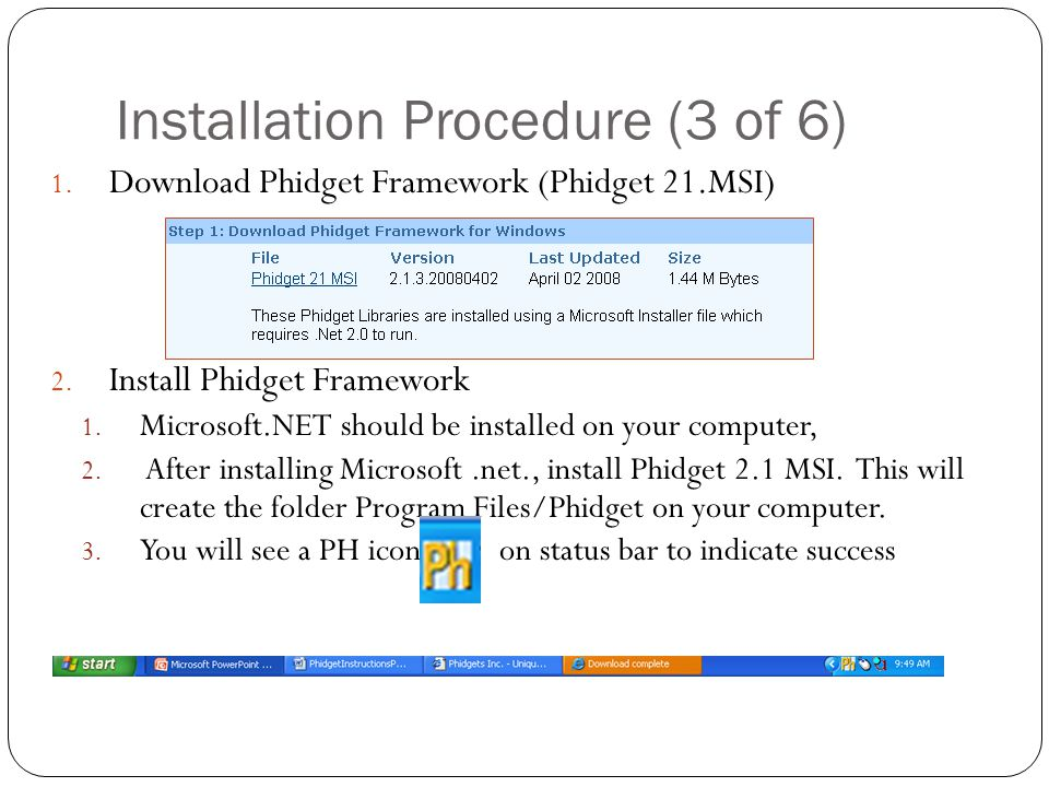 Installation Procedure (3 of 6) 1. Download Phidget Framework (Phidget 21.MSI) 2. Install Phidget Framework 1. Microsoft.NET should be installed on yo
