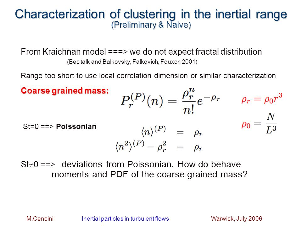 M.Cencini Inertial particles in turbulent flows Warwick, July 2006 Characterization of clustering in the inertial range (Preliminary & Naive) From Kraichnan model ===> we do not expect fractal distribution (Bec talk and Balkovsky, Falkovich, Fouxon 2001) Range too short to use local correlation dimension or similar characterization Coarse grained mass: St=0 ==> Poissonian St  0 ==> deviations from Poissonian.