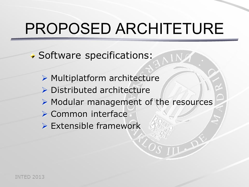 INTED 2013 Software specifications:  Multiplatform architecture  Distributed architecture  Modular management of the resources  Common interface  Extensible framework PROPOSED ARCHITETURE