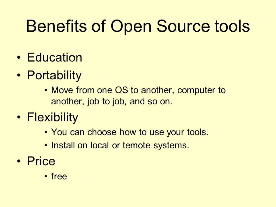 Benefits of Open Source tools Education Portability Move from one OS to another, computer to another, job to job, and so on.