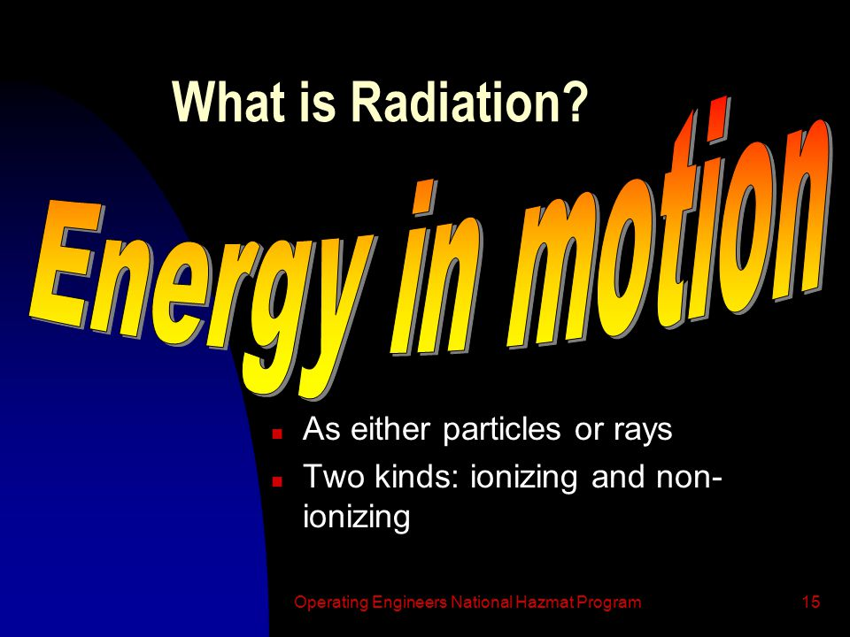 Operating Engineers National Hazmat Program15 What is Radiation.