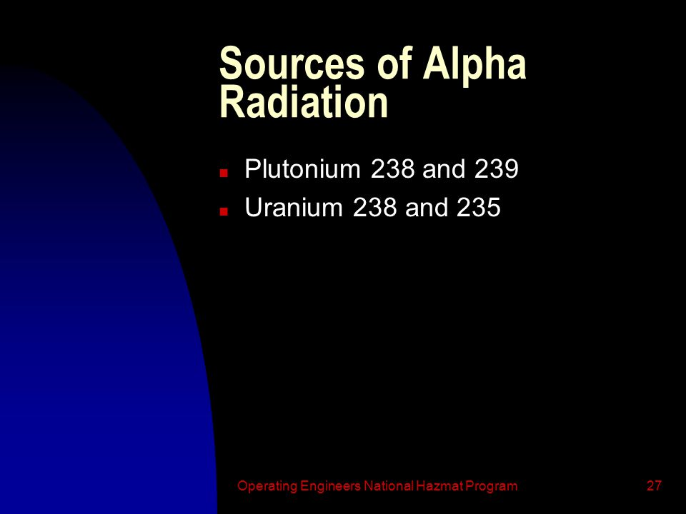 Operating Engineers National Hazmat Program27 Sources of Alpha Radiation n Plutonium 238 and 239 n Uranium 238 and 235