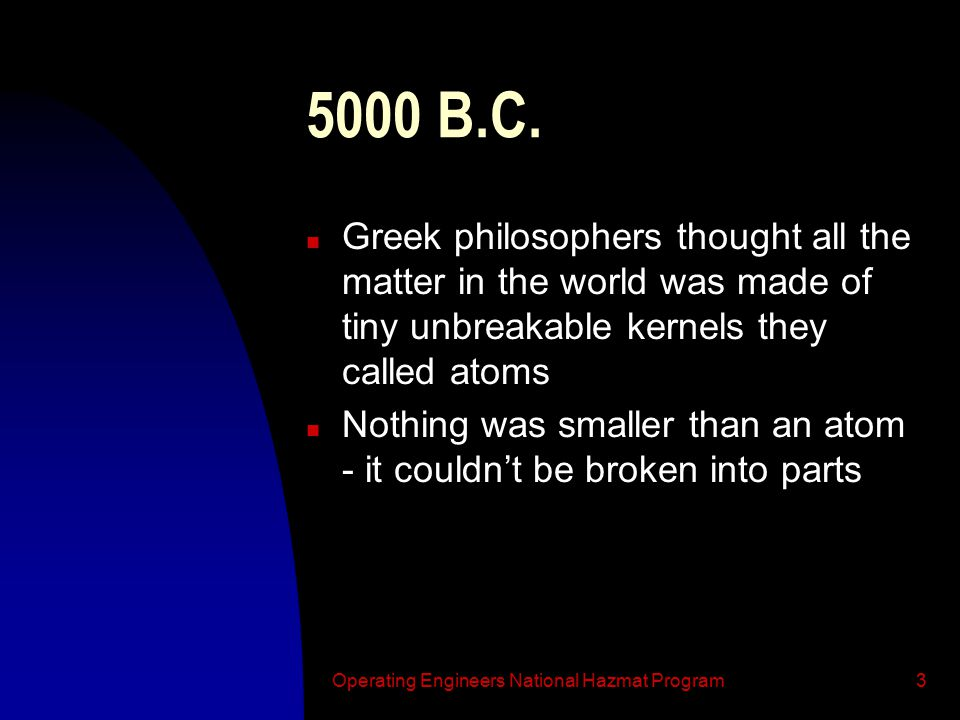 Operating Engineers National Hazmat Program3 5000 B.C. n Greek philosophers thought all the matter in the world was made of tiny unbreakable kernels t