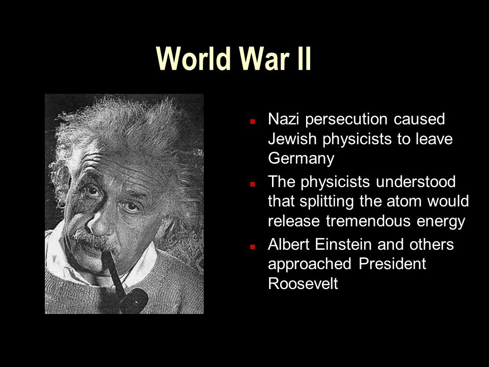 World War II n Nazi persecution caused Jewish physicists to leave Germany n The physicists understood that splitting the atom would release tremendous energy n Albert Einstein and others approached President Roosevelt