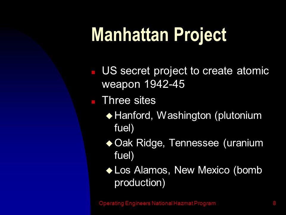 Operating Engineers National Hazmat Program8 Manhattan Project n US secret project to create atomic weapon 1942-45 n Three sites u Hanford, Washington (plutonium fuel) u Oak Ridge, Tennessee (uranium fuel) u Los Alamos, New Mexico (bomb production)