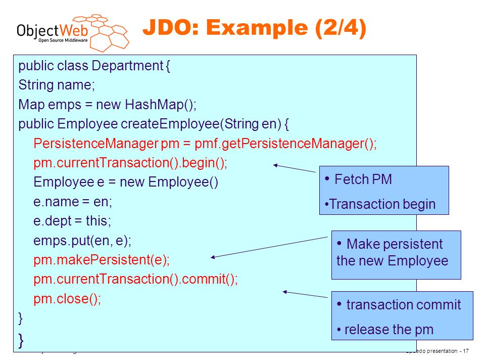 www.objectweb.org Speedo presentation - 17 JDO: Example (2/4) public class Department { String name; Map emps = new HashMap(); public Employee createEmployee(String en) { PersistenceManager pm = pmf.getPersistenceManager(); pm.currentTransaction().begin(); Employee e = new Employee() e.name = en; e.dept = this; emps.put(en, e); pm.makePersistent(e); pm.currentTransaction().commit(); pm.close(); } Fetch PM Transaction begin Make persistent the new Employee transaction commit release the pm