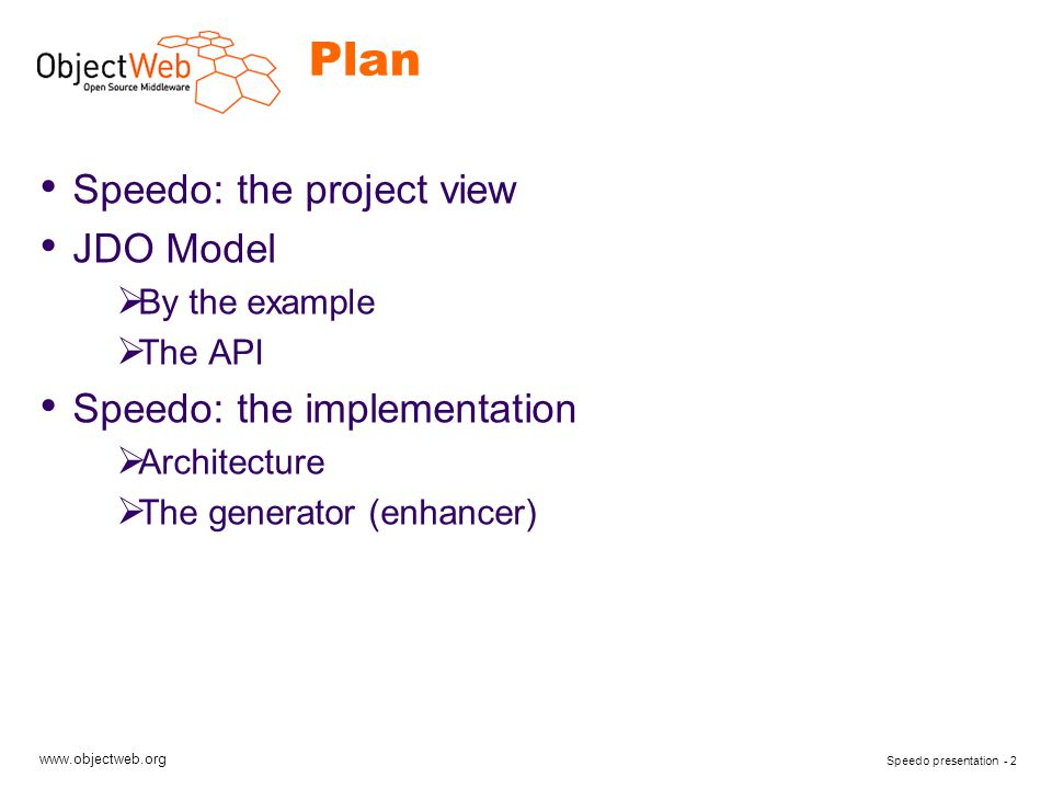 www.objectweb.org Speedo presentation - 13 JDO: the principles (2/4) Explicit persistence management  makePersistent(Object o)  deletePersistent(Object o)  getObjectById(Object oid)  … Implicit persistence A a1 = …; //a persistent object B b1 = … ; // a non persistent object a1.setMyB(b1); //Now the 'b1' instance is persistent