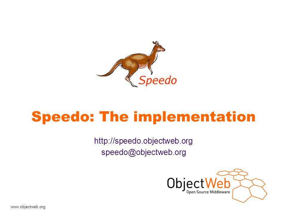 www.objectweb.org Speedo: The implementation http://speedo.objectweb.org speedo@objectweb.org
