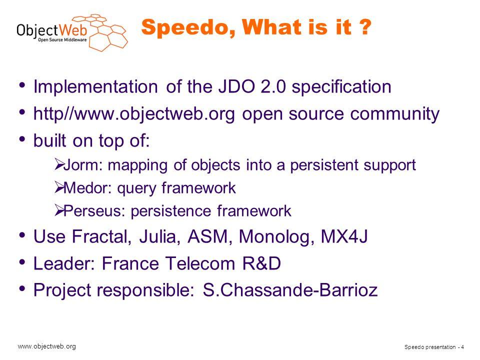 www.objectweb.org Speedo presentation - 4 Speedo, What is it ? Implementation of the JDO 2.0 specification http//www.objectweb.org open source communi