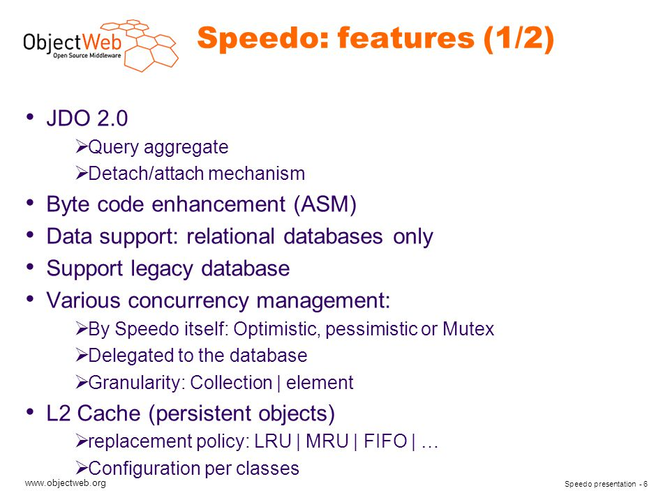www.objectweb.org Speedo presentation - 6 Speedo: features (1/2) JDO 2.0  Query aggregate  Detach/attach mechanism Byte code enhancement (ASM) Data support: relational databases only Support legacy database Various concurrency management:  By Speedo itself: Optimistic, pessimistic or Mutex  Delegated to the database  Granularity: Collection | element L2 Cache (persistent objects)  replacement policy: LRU | MRU | FIFO | …  Configuration per classes
