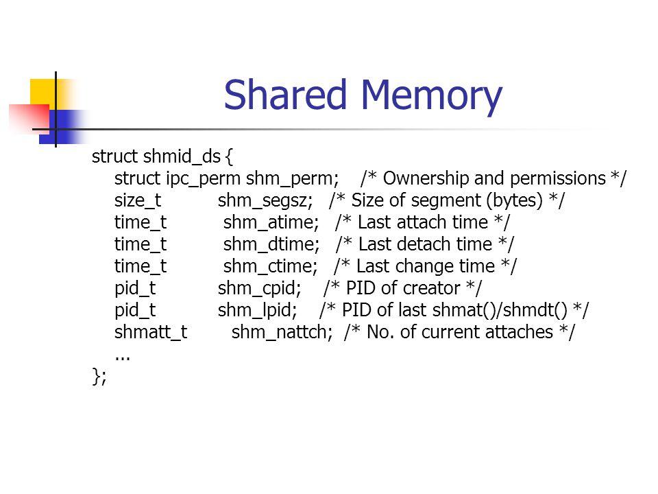 Shared Memory struct shmid_ds { struct ipc_perm shm_perm; /* Ownership and permissions */ size_t shm_segsz; /* Size of segment (bytes) */ time_t shm_atime; /* Last attach time */ time_t shm_dtime; /* Last detach time */ time_t shm_ctime; /* Last change time */ pid_t shm_cpid; /* PID of creator */ pid_t shm_lpid; /* PID of last shmat()/shmdt() */ shmatt_t shm_nattch; /* No.