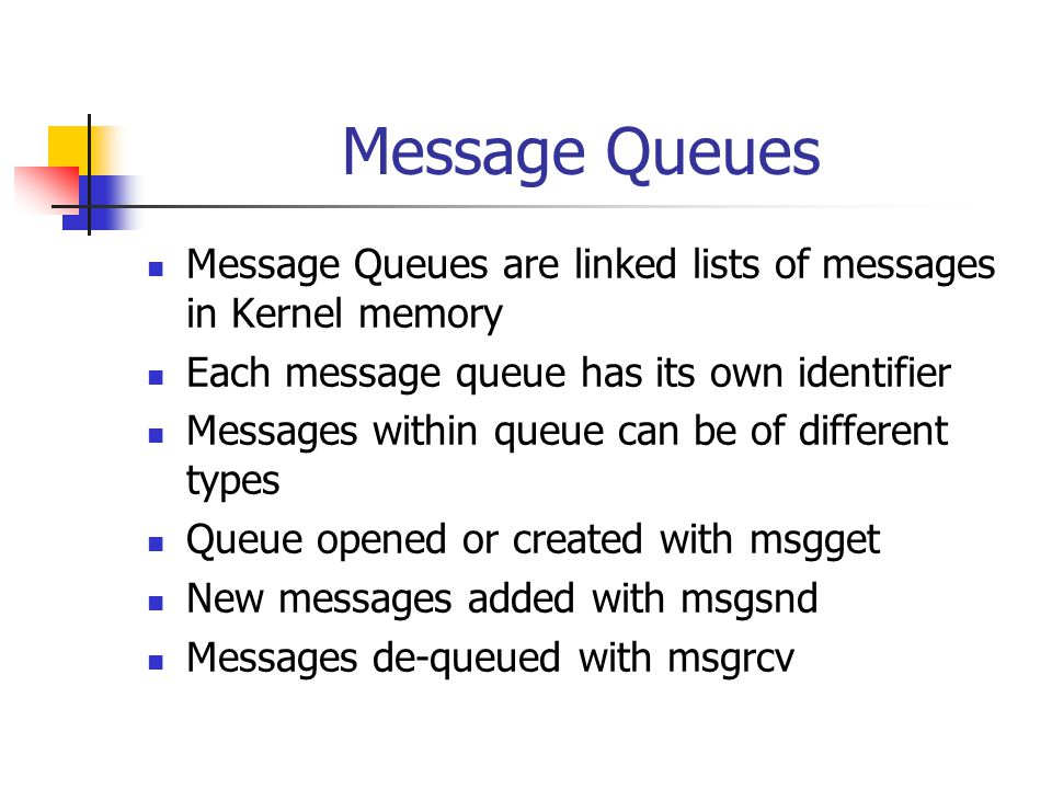 Message Queues struct msqid_ds { struct ipc_perm msg_perm; /* Ownership and permissions */ time_t msg_stime; /* Time of last msgsnd() */ time_t msg_rtime; /* Time of last msgrcv() */ time_t msg_ctime; /* Time of last change */ msgqnum_t msg_qnum; /* Current number of messages in queue */ msglen_t msg_qbytes; /* Maximum number of bytes allowed in queue */ pid_t msg_lspid; /* PID of last msgsnd() */ pid_t msg_lrpid; /* PID of last msgrcv() */ … };