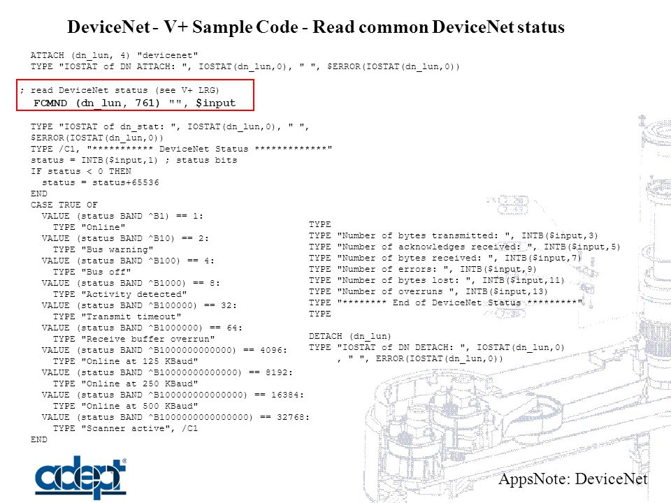 AppsNote: DeviceNet DeviceNet - V+ Sample Code - Read common DeviceNet status ATTACH (dn_lun, 4) devicenet TYPE IOSTAT of DN ATTACH: , IOSTAT(dn_lun,0), , $ERROR(IOSTAT(dn_lun,0)) ; read DeviceNet status (see V+ LRG) FCMND (dn_lun, 761) , $input TYPE IOSTAT of dn_stat: , IOSTAT(dn_lun,0), , $ERROR(IOSTAT(dn_lun,0)) TYPE /C1, *********** DeviceNet Status ************* status = INTB($input,1) ; status bits IF status < 0 THEN status = status+65536 END CASE TRUE OF VALUE (status BAND ^B1) == 1: TYPE Online VALUE (status BAND ^B10) == 2: TYPE Bus warning VALUE (status BAND ^B100) == 4: TYPE Bus off VALUE (status BAND ^B1000) == 8: TYPE Activity detected VALUE (status BAND ^B100000) == 32: TYPE Transmit timeout VALUE (status BAND ^B1000000) == 64: TYPE Receive buffer overrun VALUE (status BAND ^B1000000000000) == 4096: TYPE Online at 125 KBaud VALUE (status BAND ^B10000000000000) == 8192: TYPE Online at 250 KBaud VALUE (status BAND ^B100000000000000) == 16384: TYPE Online at 500 KBaud VALUE (status BAND ^B1000000000000000) == 32768: TYPE Scanner active , /C1 END TYPE TYPE Number of bytes transmitted: , INTB($input,3) TYPE Number of acknowledges received: , INTB($input,5) TYPE Number of bytes received: , INTB($input,7) TYPE Number of errors: , INTB($input,9) TYPE Number of bytes lost: , INTB($input,11) TYPE Number of overruns , INTB($input,13) TYPE ******** End of DeviceNet Status ********* TYPE DETACH (dn_lun) TYPE IOSTAT of DN DETACH: , IOSTAT(dn_lun,0), , ERROR(IOSTAT(dn_lun,0))