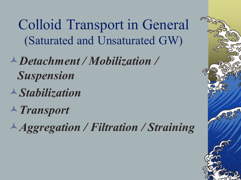 Colloid Transport in General (Saturated and Unsaturated GW) Detachment / Mobilization / Suspension Stabilization Transport Aggregation / Filtration /