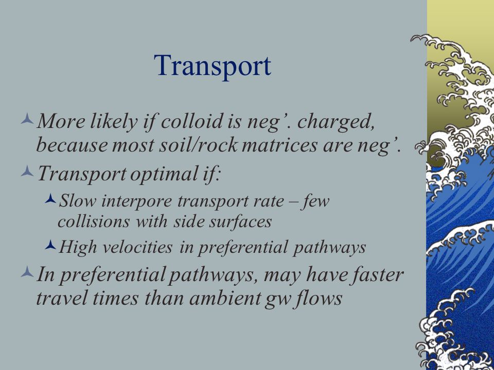 Transport More likely if colloid is neg'. charged, because most soil/rock matrices are neg'. Transport optimal if: Slow interpore transport rate – few