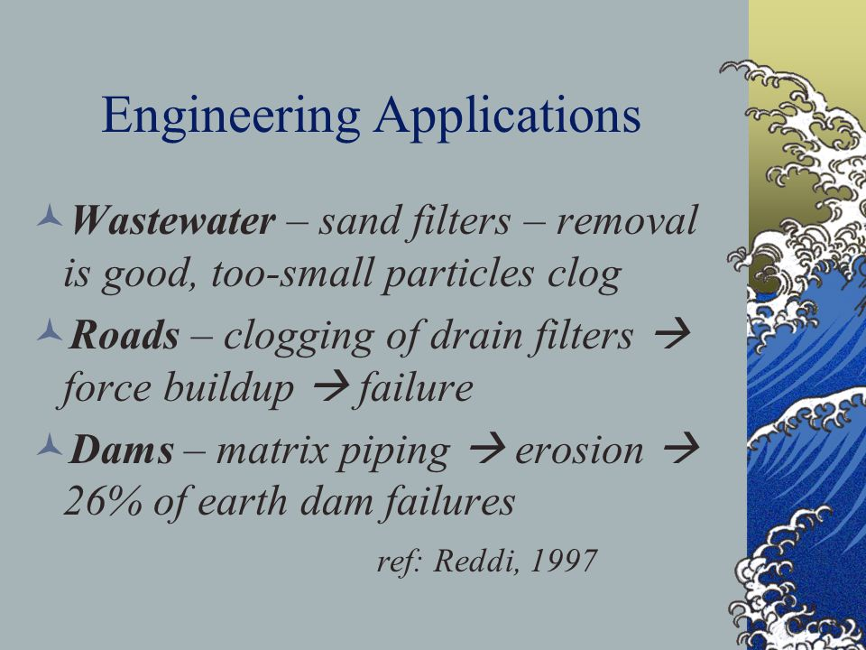 Engineering Applications Wastewater – sand filters – removal is good, too-small particles clog Roads – clogging of drain filters  force buildup  fai
