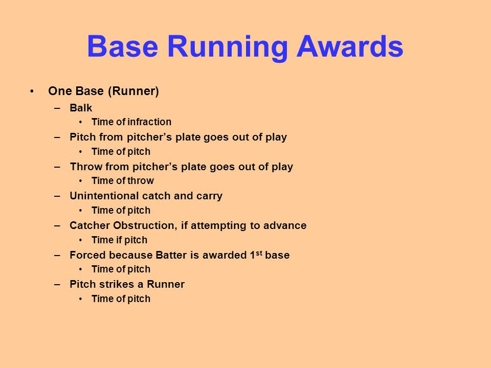 Base Running Awards One Base (Runner) –Balk Time of infraction –Pitch from pitcher's plate goes out of play Time of pitch –Throw from pitcher's plate goes out of play Time of throw –Unintentional catch and carry Time of pitch –Catcher Obstruction, if attempting to advance Time if pitch –Forced because Batter is awarded 1 st base Time of pitch –Pitch strikes a Runner Time of pitch
