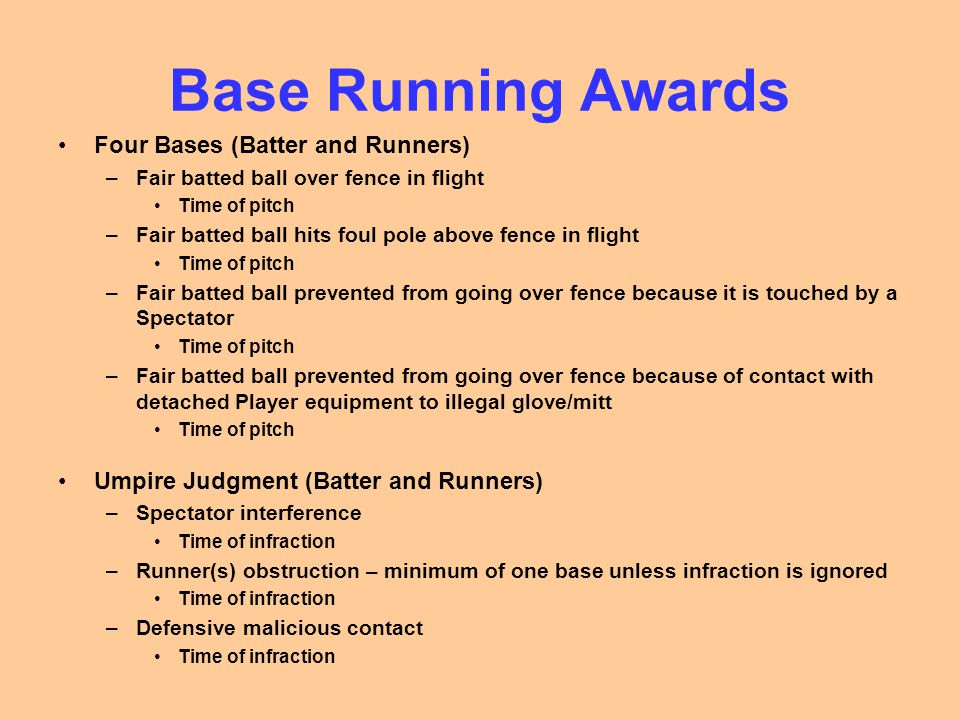 Base Running Awards Four Bases (Batter and Runners) –Fair batted ball over fence in flight Time of pitch –Fair batted ball hits foul pole above fence in flight Time of pitch –Fair batted ball prevented from going over fence because it is touched by a Spectator Time of pitch –Fair batted ball prevented from going over fence because of contact with detached Player equipment to illegal glove/mitt Time of pitch Umpire Judgment (Batter and Runners) –Spectator interference Time of infraction –Runner(s) obstruction – minimum of one base unless infraction is ignored Time of infraction –Defensive malicious contact Time of infraction