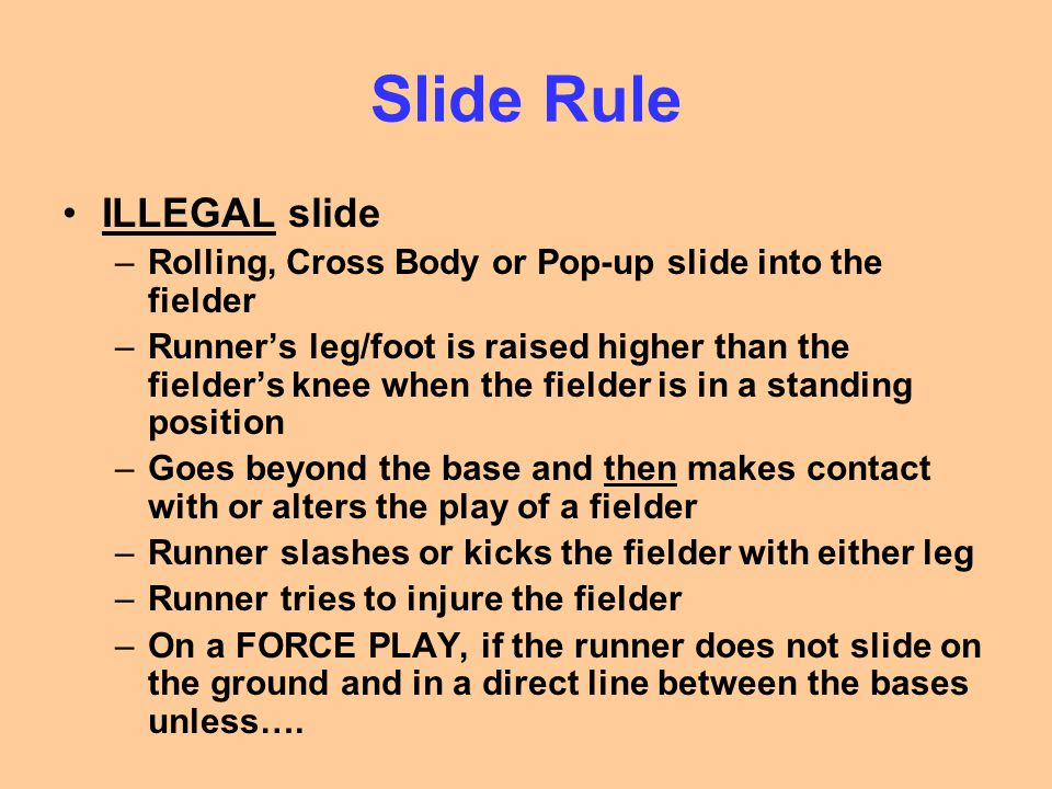 Slide Rule ILLEGAL slide –Rolling, Cross Body or Pop-up slide into the fielder –Runner's leg/foot is raised higher than the fielder's knee when the fielder is in a standing position –Goes beyond the base and then makes contact with or alters the play of a fielder –Runner slashes or kicks the fielder with either leg –Runner tries to injure the fielder –On a FORCE PLAY, if the runner does not slide on the ground and in a direct line between the bases unless….