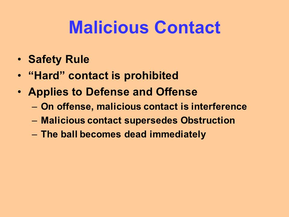 Malicious Contact Safety Rule Hard contact is prohibited Applies to Defense and Offense –On offense, malicious contact is interference –Malicious contact supersedes Obstruction –The ball becomes dead immediately