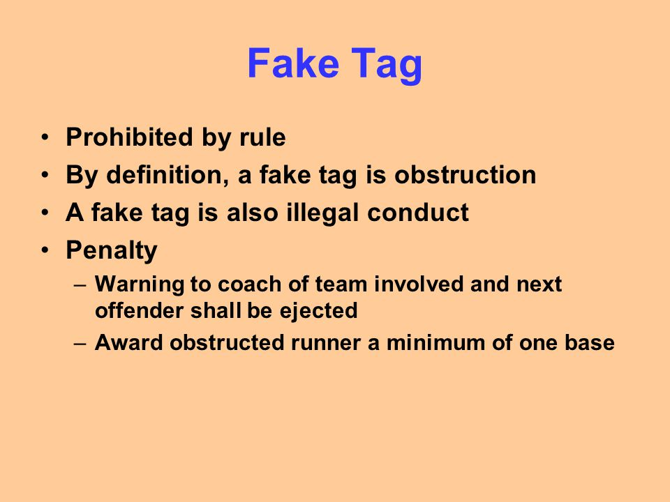Fake Tag Prohibited by rule By definition, a fake tag is obstruction A fake tag is also illegal conduct Penalty –Warning to coach of team involved and next offender shall be ejected –Award obstructed runner a minimum of one base