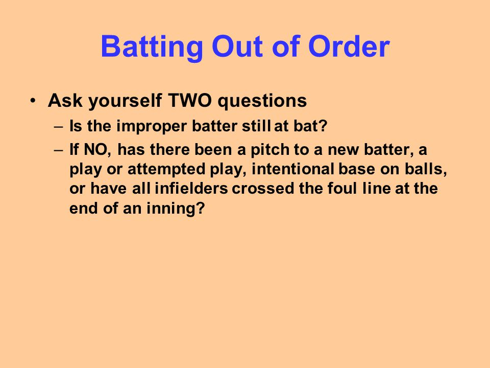 Batting Out of Order Ask yourself TWO questions –Is the improper batter still at bat.