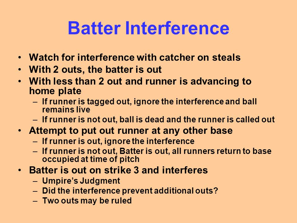 Batter Interference Watch for interference with catcher on steals With 2 outs, the batter is out With less than 2 out and runner is advancing to home plate –If runner is tagged out, ignore the interference and ball remains live –If runner is not out, ball is dead and the runner is called out Attempt to put out runner at any other base –If runner is out, ignore the interference –If runner is not out, Batter is out, all runners return to base occupied at time of pitch Batter is out on strike 3 and interferes –Umpire's Judgment –Did the interference prevent additional outs.