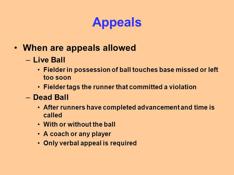 Appeals When are appeals allowed –Live Ball Fielder in possession of ball touches base missed or left too soon Fielder tags the runner that committed a violation –Dead Ball After runners have completed advancement and time is called With or without the ball A coach or any player Only verbal appeal is required